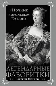 Сергей Нечаев -Легендарные фаворитки. «Ночные королевы» Европы