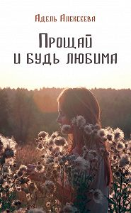 Адель Алексеева -Прощай и будь любима