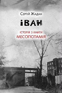 Сергей Жадан -Іван. Історія з книги «Месопотамія»