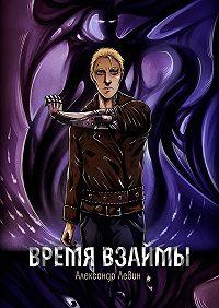 Александр Левин -Время взаймы. Роман