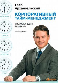 Глеб Архангельский -Корпоративный тайм-менеджмент. Энциклопедия решений