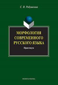 Светлана Васильевна Рябушкина - Морфология современного русского языка. Практикум