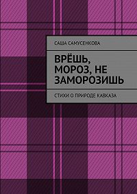 Саша Самусенкова -Врёшь, мороз, не заморозишь. Стихи оприроде Кавказа