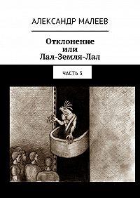 Александр Малеев -Отклонение или Лал-Земля-Лал. Часть3