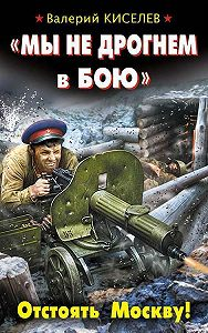 Валерий Киселев -«Мы не дрогнем в бою». Отстоять Москву!