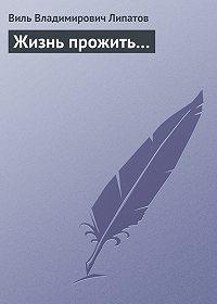 Виль Липатов - Жизнь прожить…