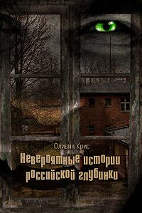 Оливия Крис -Невероятные истории российской глубинки (сборник)