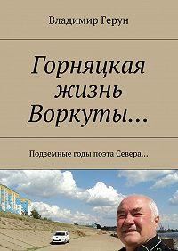 Владимир Герун -Горняцкая жизнь Воркуты… Подземные годы поэта Севера…