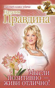 Наталия Правдина - Мысли позитивно – живи отлично!