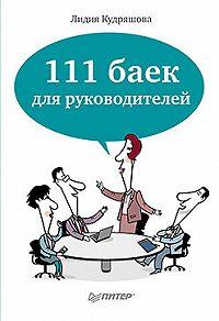 Лидия Кудряшова - 111 баек для руководителей
