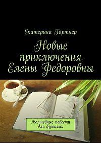 Екатерина Гартнер -Новые приключения Елены Федоровны. Волшебные повести для взрослых