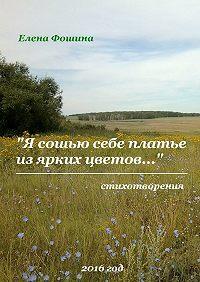 Елена Фошина - «Я сошью себе платье изярких цветов…». Стихотворения