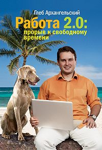 Глеб Архангельский -Работа 2.0: прорыв к свободному времени