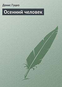 Денис Гуцко -Осенний человек