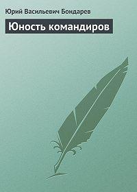 Юрий Васильевич Бондарев -Юность командиров