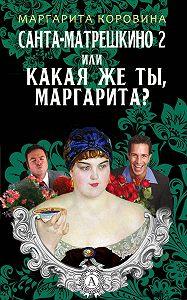 Маргарита Коровина -Санта-Матрешкино – 2, или Какая же ты, Маргарита?