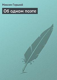 Максим Горький - Об одном поэте