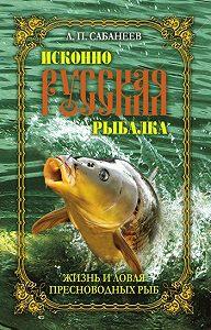 Леонид Павлович Сабанеев -Жизнь и ловля пресноводных рыб