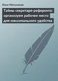 Илья Мельников -Тайны секретаря-референта: организуем рабочее место для максимального удобства