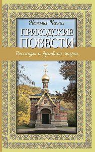 Наталья Черных -Приходские повести: рассказы о духовной жизни