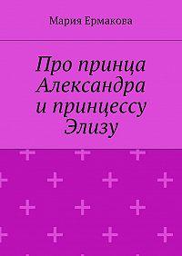 Мария Ермакова -Про принца Александра и принцессу Элизу