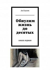 Ая Соулен -Обнулим жизнь до десятых. книга первая