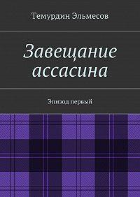 Темурдин Эльмесов -Завещание ассасина