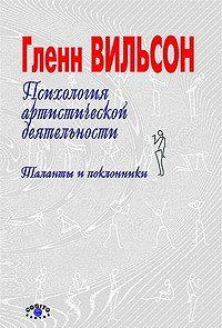 Гленн Вильсон -Психология артистической деятельности: Таланты и поклонники