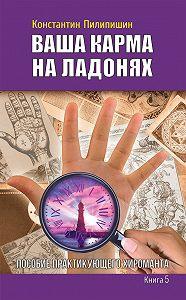 Константин Пилипишин - Ваша карма на ладонях. Пособие практикующего хироманта. Книга 5