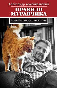 Александр Архангельский -Правило муравчика. Сказка про бога, котов и собак