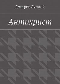Дмитрий Луговой -Антихрист