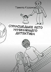 Тамила Казанок - Сумасшедшеелето начинающего детектива