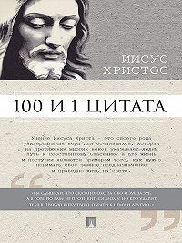 Сергей Ильичев -Иисус Христос: 100 и 1 цитата