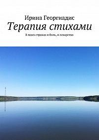 Ирина Георгиадис -Терапия стихами. Вмоих строках иболь, илекарство