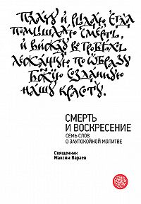 Священник Максим Вараев -Смерть и Воскресение. Семь слов о заупокойной молитве