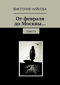 Виктория Чуйкова -Отфевраля доМосквы… Повесть