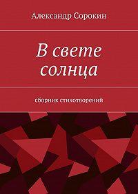 Александр Сорокин -Всвете солнца. Сборник стихотворений