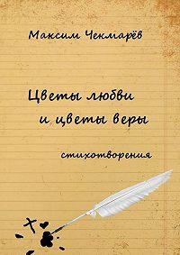 Максим Чекмарёв - Цветы любви и цветы веры. Стихотворения