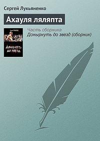 Сергей Лукьяненко -Ахауля ляляпта