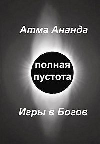 Атма Ананда -Полная пустота. Игры в Богов