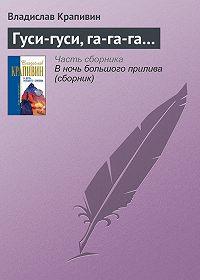 Владислав Крапивин -Гуси-гуси, га-га-га…