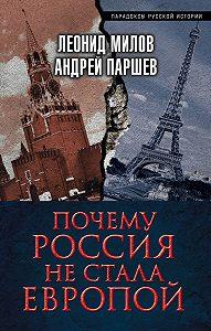 Андрей Паршев, Леонид Милов - Почему Россия не стала Европой