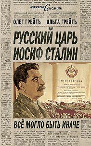Олег Грейгъ -Русский царь Иосиф Сталин, или Да здравствует Грузия!