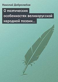 Николай Добролюбов -О поэтических особенностях великорусской народной поэзии в выражениях и оборотах