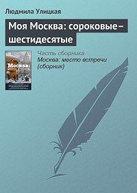 Людмила Улицкая -Моя Москва: сороковые–шестидесятые