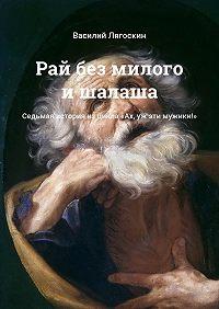Василий Лягоскин -Рай без милого ишалаша. Седьмая история изцикла «Ах, уж эти мужики!»