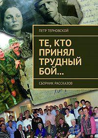 Петр Терновской -Те, кто принял трудный бой… Сборник рассказов