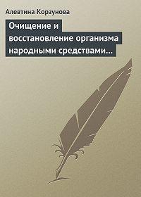 Алевтина Корзунова -Очищение и восстановление организма народными средствами при заболеваниях печени