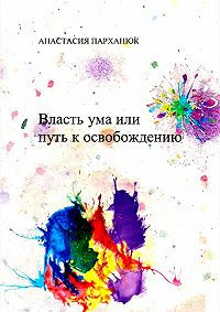 Анастасия Парханюк - Власть ума, или Путь к освобождению