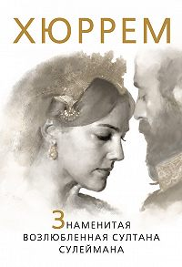 Софья Бенуа -Хюррем. Знаменитая возлюбленная султана Сулеймана
